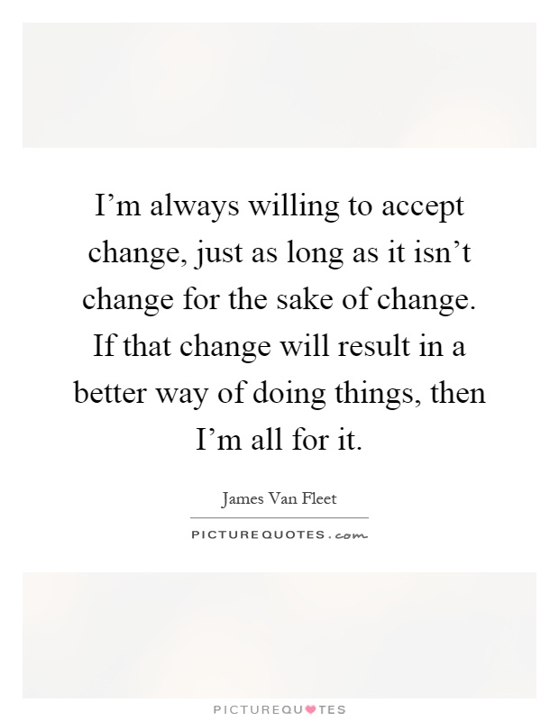 I'm always willing to accept change, just as long as it isn't change for the sake of change. If that change will result in a better way of doing things, then I'm all for it Picture Quote #1