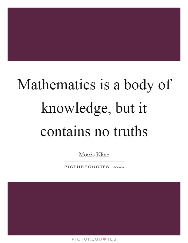 Mathematics is a body of knowledge, but it contains no truths Picture Quote #1