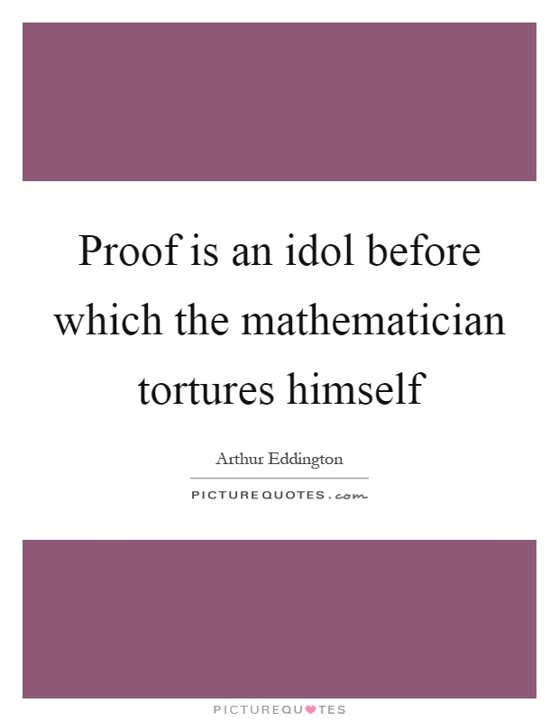 Proof is an idol before which the mathematician tortures himself Picture Quote #1