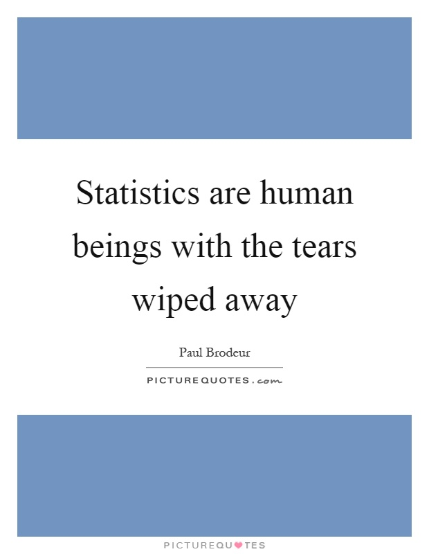 Statistics are human beings with the tears wiped away Picture Quote #1
