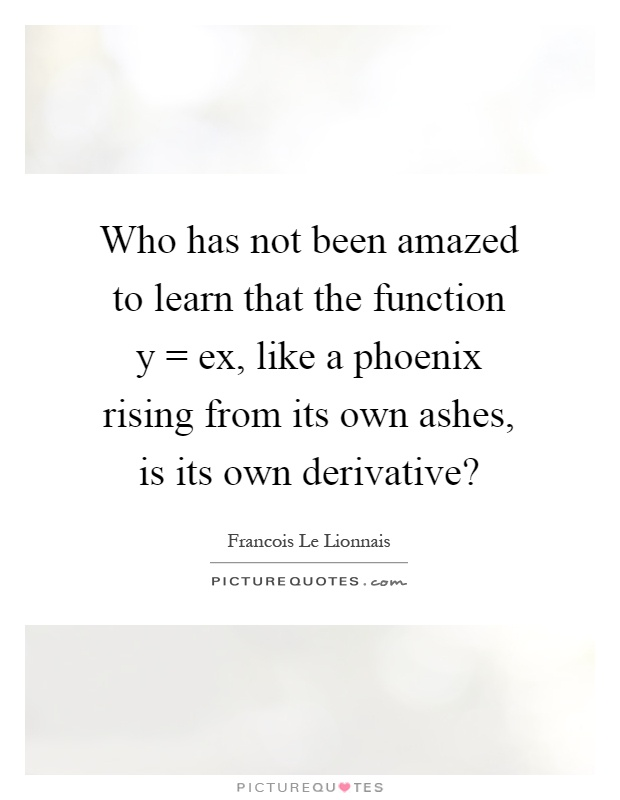 Who has not been amazed to learn that the function y = ex, like a phoenix rising from its own ashes, is its own derivative? Picture Quote #1