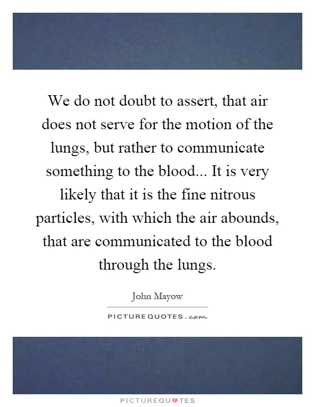 We do not doubt to assert, that air does not serve for the motion of the lungs, but rather to communicate something to the blood... It is very likely that it is the fine nitrous particles, with which the air abounds, that are communicated to the blood through the lungs Picture Quote #1