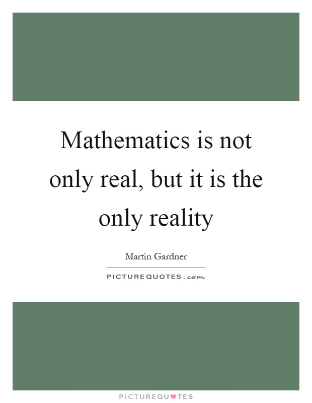 Mathematics is not only real, but it is the only reality Picture Quote #1