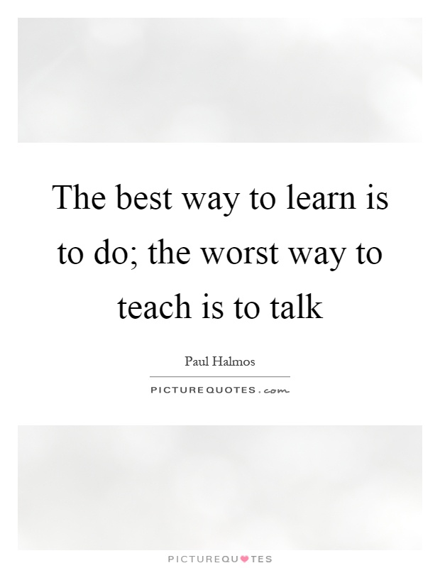 The best way to learn is to do; the worst way to teach is to talk Picture Quote #1