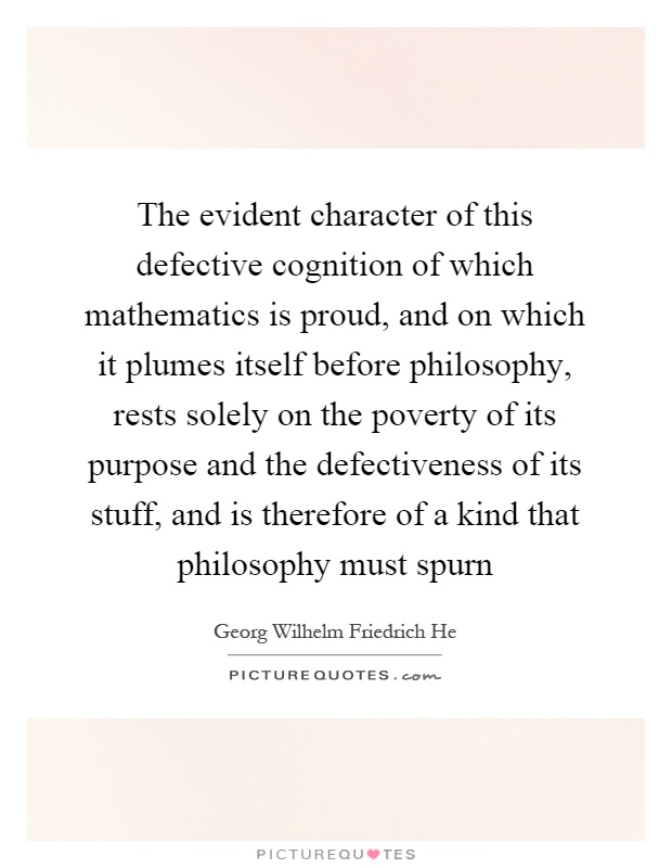 The evident character of this defective cognition of which mathematics is proud, and on which it plumes itself before philosophy, rests solely on the poverty of its purpose and the defectiveness of its stuff, and is therefore of a kind that philosophy must spurn Picture Quote #1