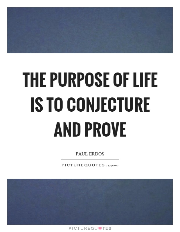 The purpose of life is to conjecture and prove Picture Quote #1
