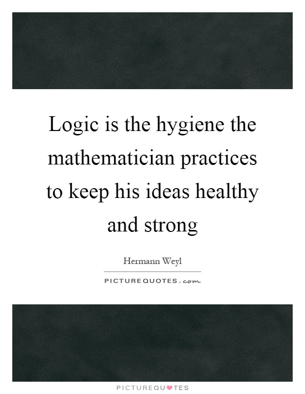 Logic is the hygiene the mathematician practices to keep his ideas healthy and strong Picture Quote #1