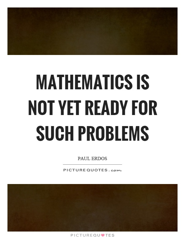 Mathematics is not yet ready for such problems Picture Quote #1