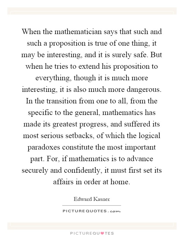 When the mathematician says that such and such a proposition is true of one thing, it may be interesting, and it is surely safe. But when he tries to extend his proposition to everything, though it is much more interesting, it is also much more dangerous. In the transition from one to all, from the specific to the general, mathematics has made its greatest progress, and suffered its most serious setbacks, of which the logical paradoxes constitute the most important part. For, if mathematics is to advance securely and confidently, it must first set its affairs in order at home Picture Quote #1