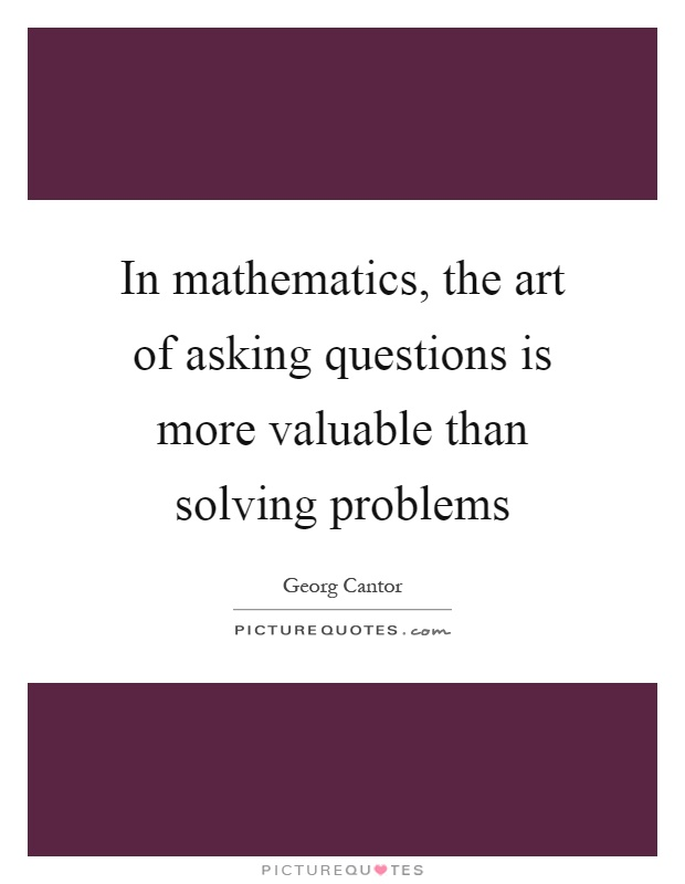 In mathematics, the art of asking questions is more valuable than solving problems Picture Quote #1