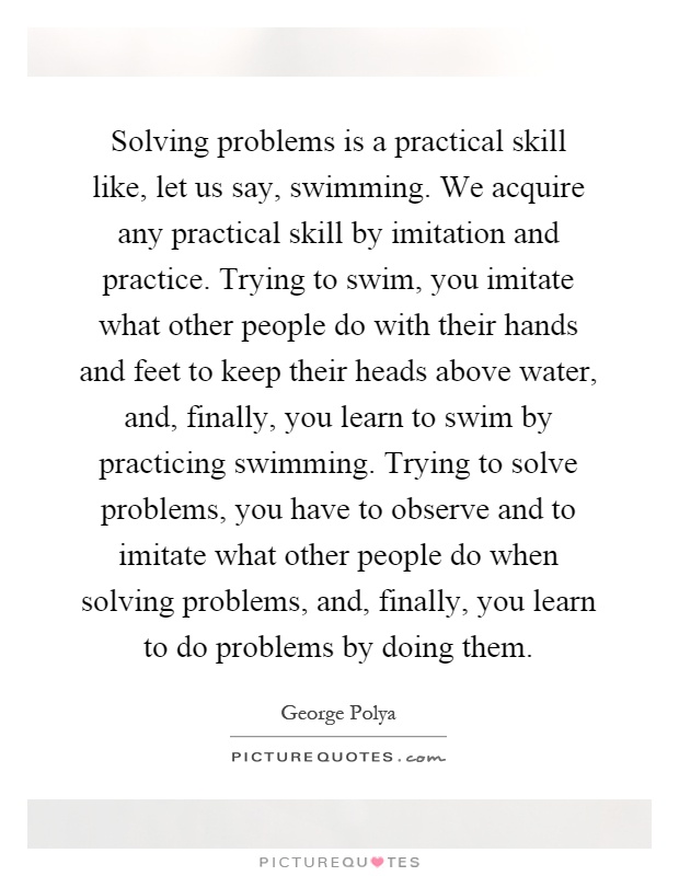 Solving problems is a practical skill like, let us say, swimming. We acquire any practical skill by imitation and practice. Trying to swim, you imitate what other people do with their hands and feet to keep their heads above water, and, finally, you learn to swim by practicing swimming. Trying to solve problems, you have to observe and to imitate what other people do when solving problems, and, finally, you learn to do problems by doing them Picture Quote #1