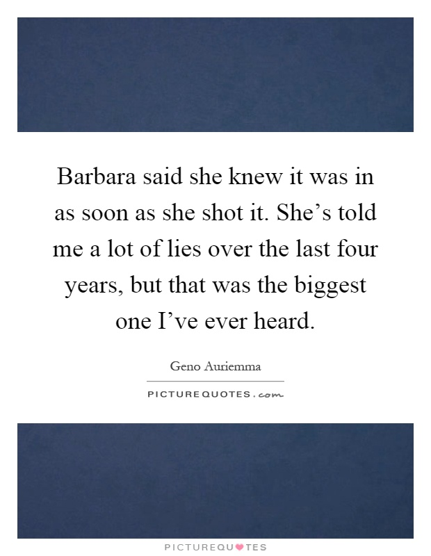 Barbara said she knew it was in as soon as she shot it. She's told me a lot of lies over the last four years, but that was the biggest one I've ever heard Picture Quote #1
