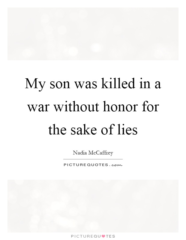 My son was killed in a war without honor for the sake of lies Picture Quote #1