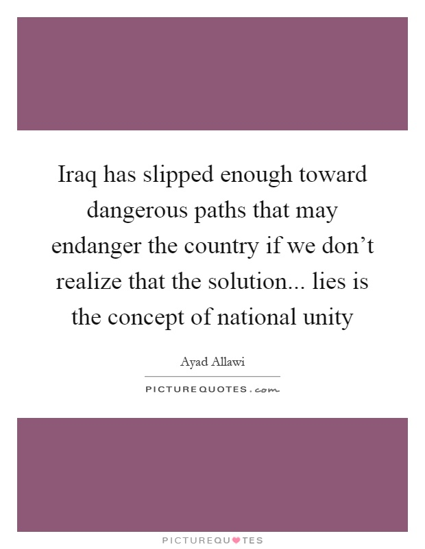 Iraq has slipped enough toward dangerous paths that may endanger the country if we don't realize that the solution... lies is the concept of national unity Picture Quote #1
