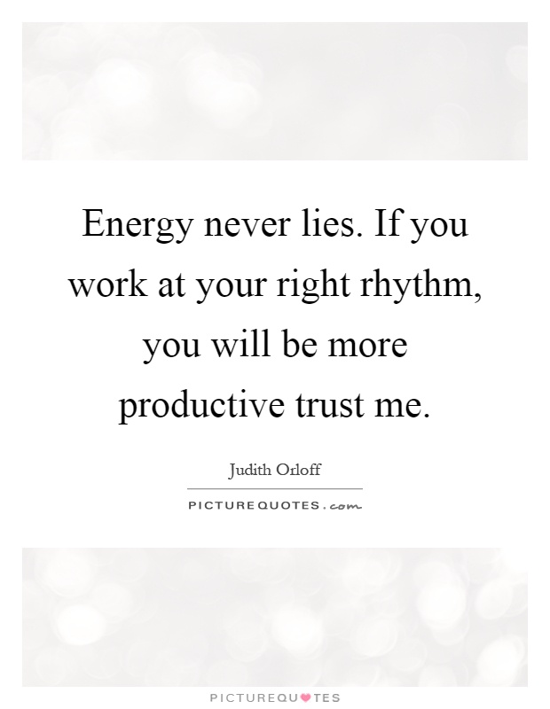 Energy never lies. If you work at your right rhythm, you will be more productive trust me Picture Quote #1
