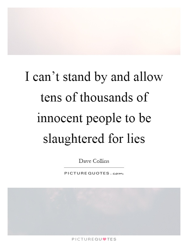 I can't stand by and allow tens of thousands of innocent people to be slaughtered for lies Picture Quote #1