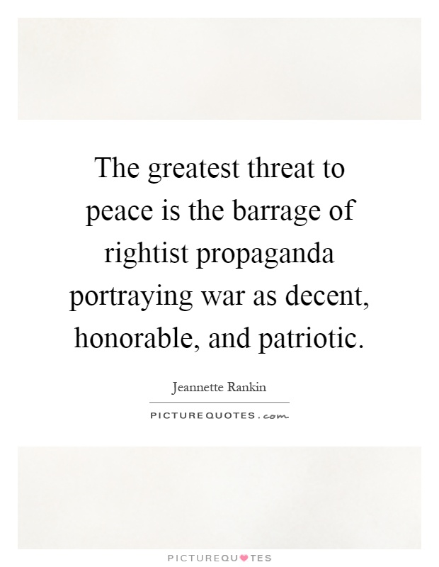 The greatest threat to peace is the barrage of rightist propaganda portraying war as decent, honorable, and patriotic Picture Quote #1