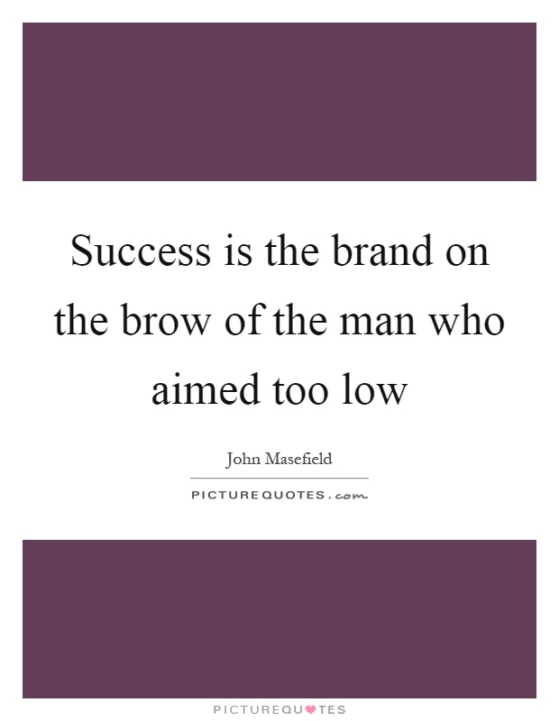 Success is the brand on the brow of the man who aimed too low Picture Quote #1