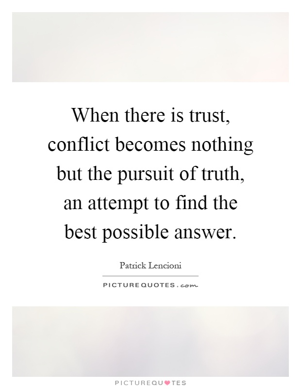When there is trust, conflict becomes nothing but the pursuit of truth, an attempt to find the best possible answer Picture Quote #1