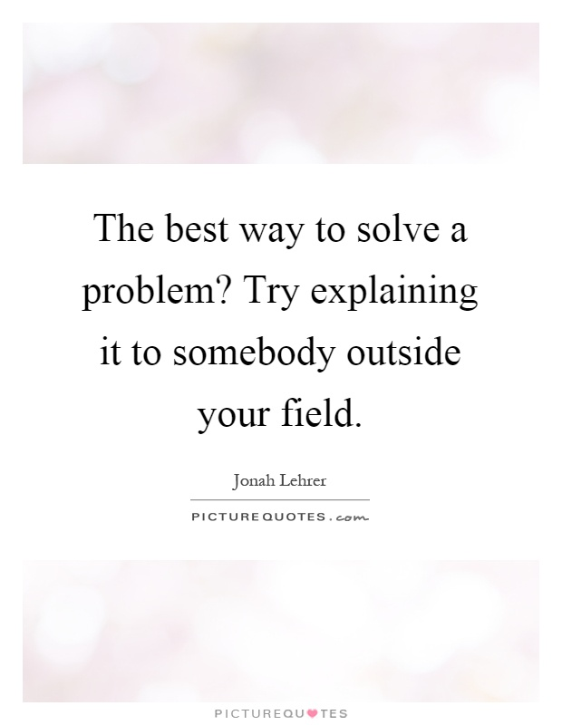 The best way to solve a problem? Try explaining it to somebody outside your field Picture Quote #1