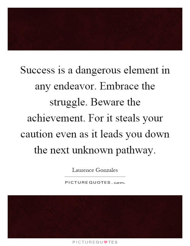 Success is a dangerous element in any endeavor. Embrace the struggle. Beware the achievement. For it steals your caution even as it leads you down the next unknown pathway Picture Quote #1