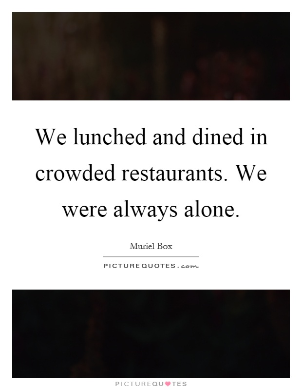We lunched and dined in crowded restaurants. We were always alone Picture Quote #1