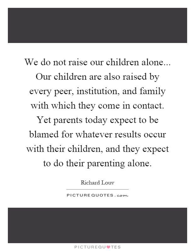 We do not raise our children alone... Our children are also raised by every peer, institution, and family with which they come in contact. Yet parents today expect to be blamed for whatever results occur with their children, and they expect to do their parenting alone Picture Quote #1