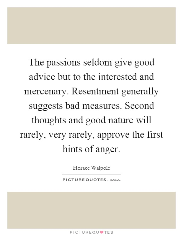 The passions seldom give good advice but to the interested and mercenary. Resentment generally suggests bad measures. Second thoughts and good nature will rarely, very rarely, approve the first hints of anger Picture Quote #1
