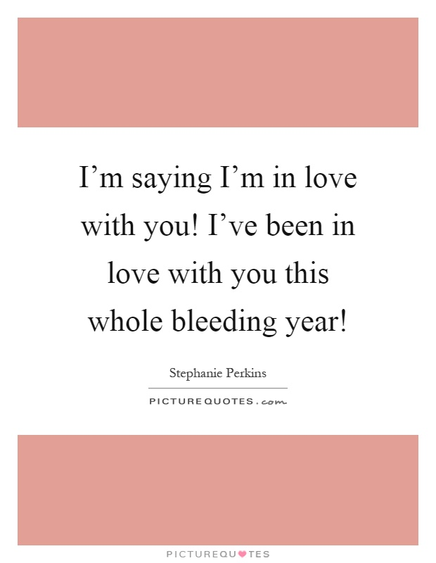 I'm saying I'm in love with you! I've been in love with you this whole bleeding year! Picture Quote #1