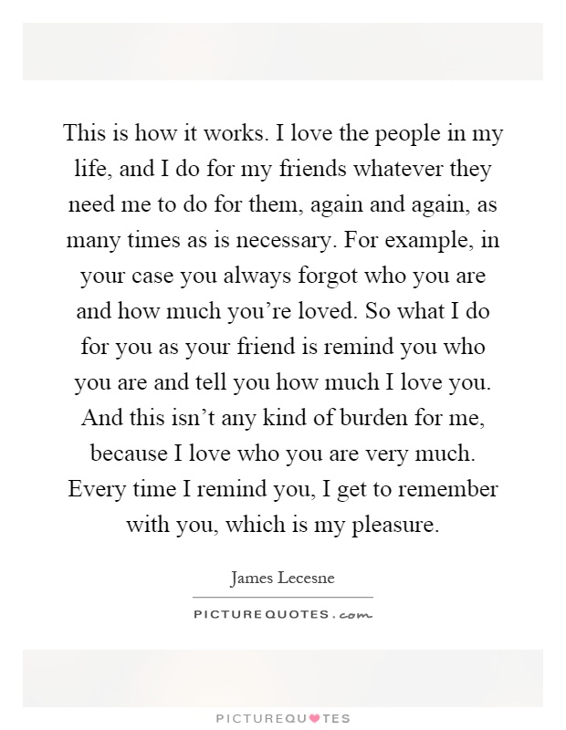 This is how it works. I love the people in my life, and I do ...