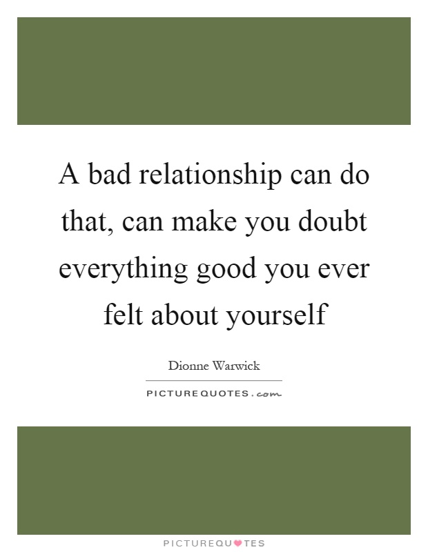 A bad relationship can do that, can make you doubt everything good you ever felt about yourself Picture Quote #1