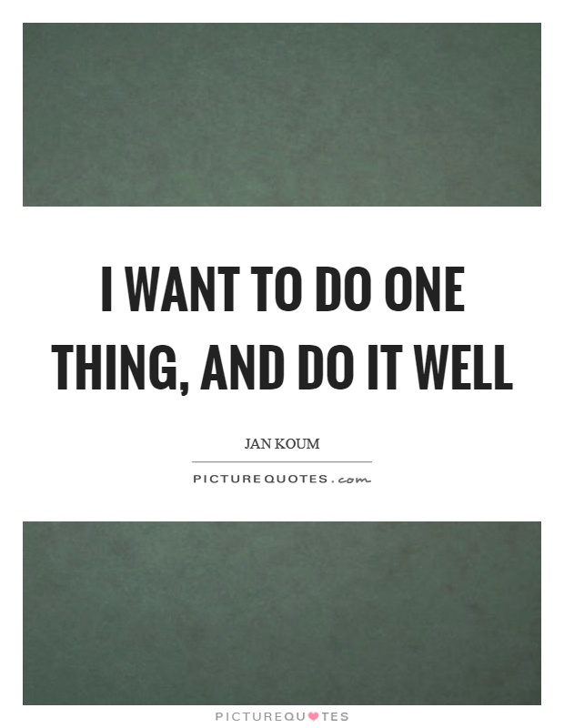 I want to do one thing, and do it well Picture Quote #1