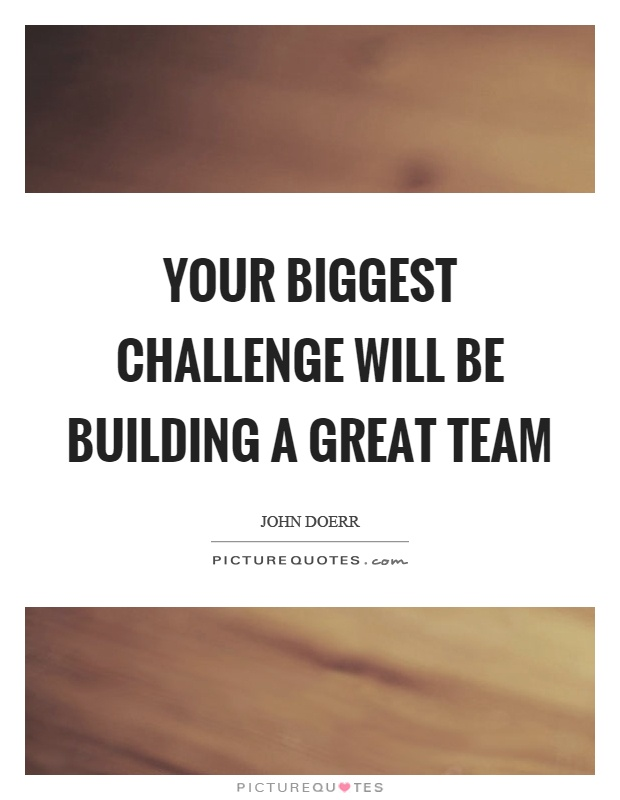 Your biggest challenge will be building a great team Picture Quote #1