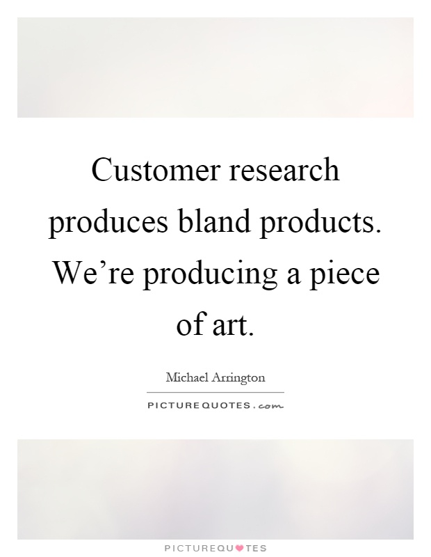 Customer research produces bland products. We're producing a piece of art Picture Quote #1