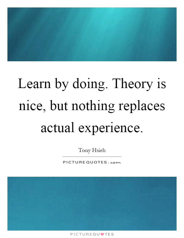 Learn by doing. Theory is nice, but nothing replaces actual experience Picture Quote #1