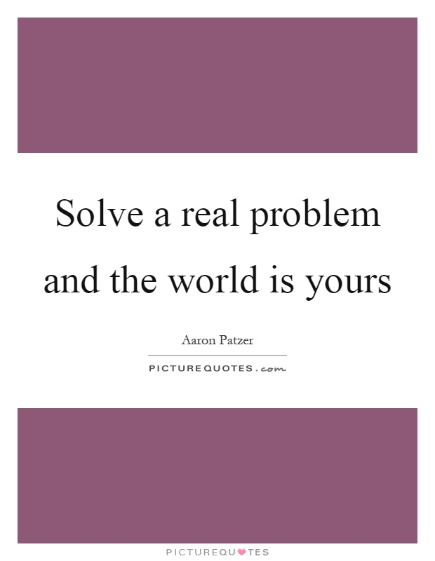 Solve a real problem and the world is yours Picture Quote #1