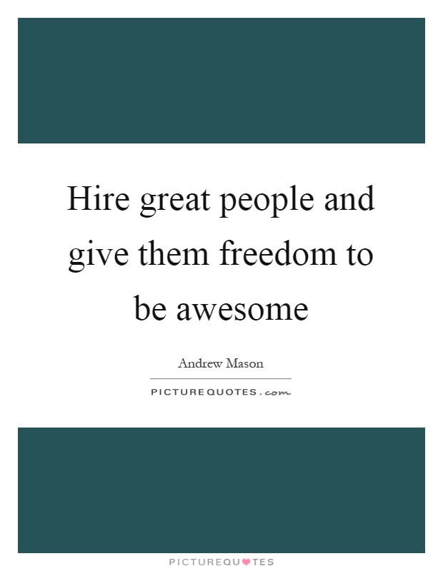 Hire Great People And Give Them Freedom To Be Awesome Picture Quote #1