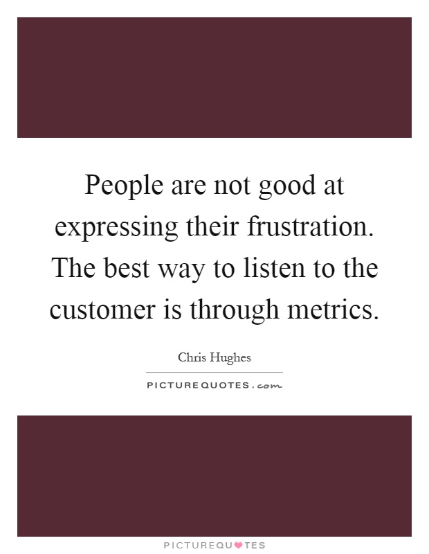 People are not good at expressing their frustration. The best way to listen to the customer is through metrics Picture Quote #1