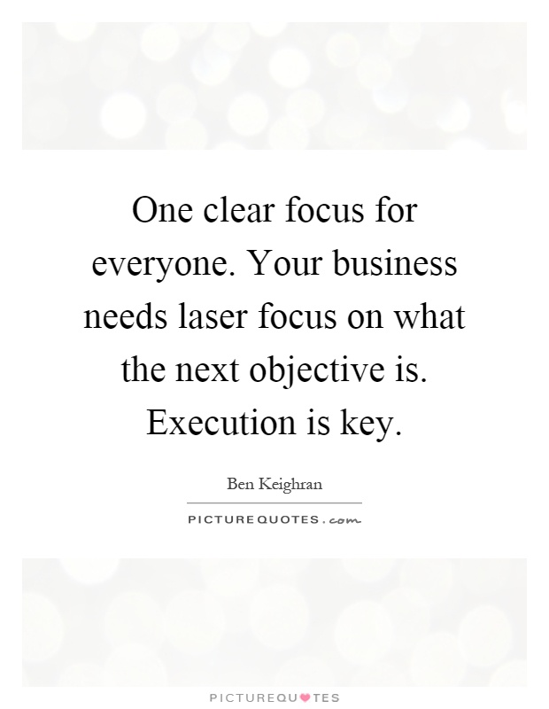 One clear focus for everyone. Your business needs laser focus on what the next objective is. Execution is key Picture Quote #1