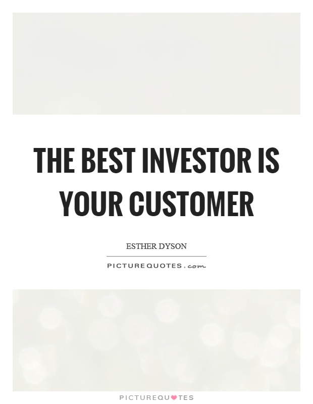 The best investor is your customer Picture Quote #1