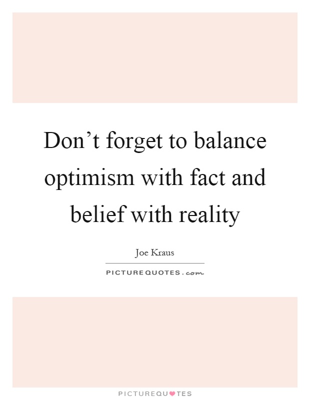 Don't forget to balance optimism with fact and belief with reality Picture Quote #1