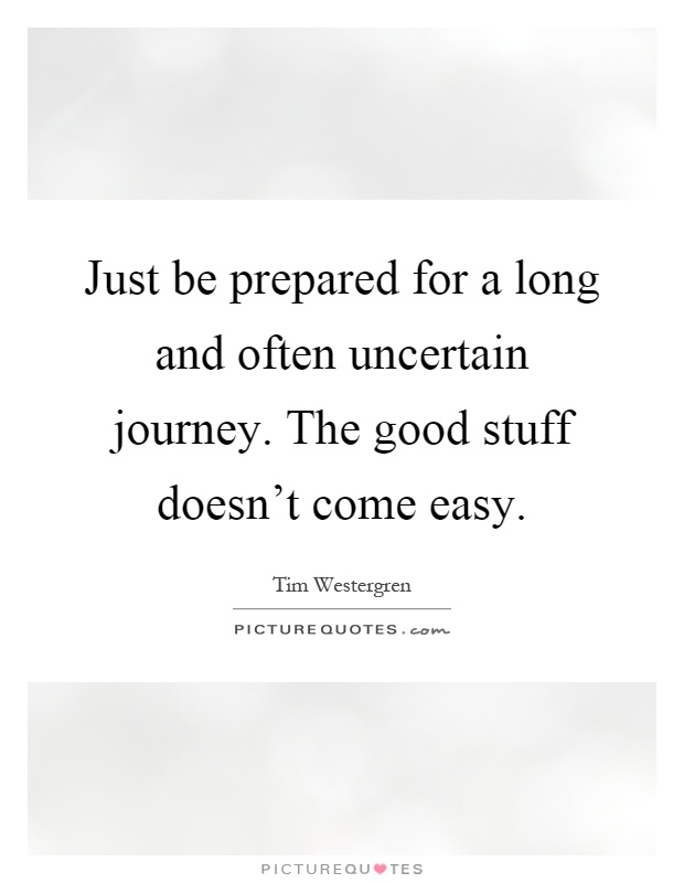 Just be prepared for a long and often uncertain journey. The good stuff doesn't come easy Picture Quote #1