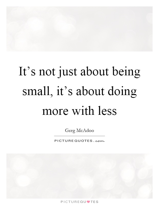 It's not just about being small, it's about doing more with less Picture Quote #1