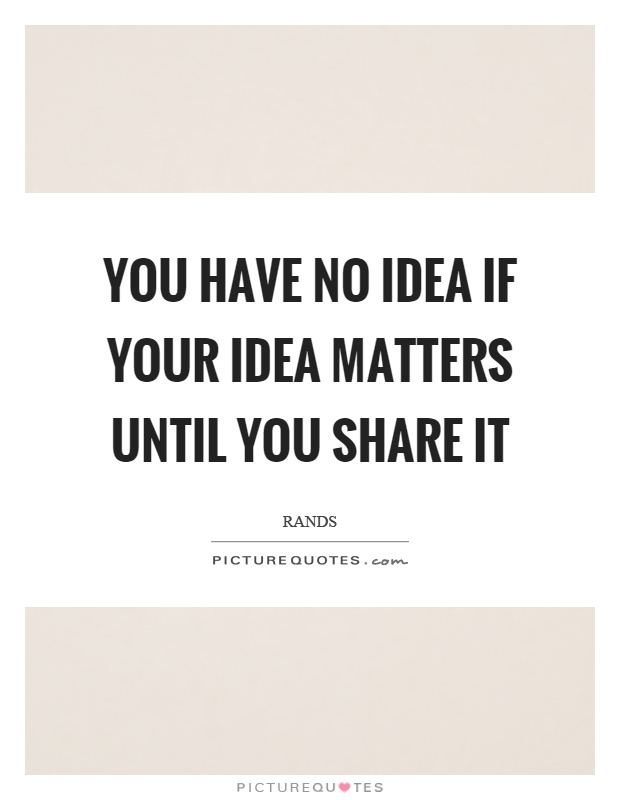 You have no idea if your idea matters until you share it Picture Quote #1