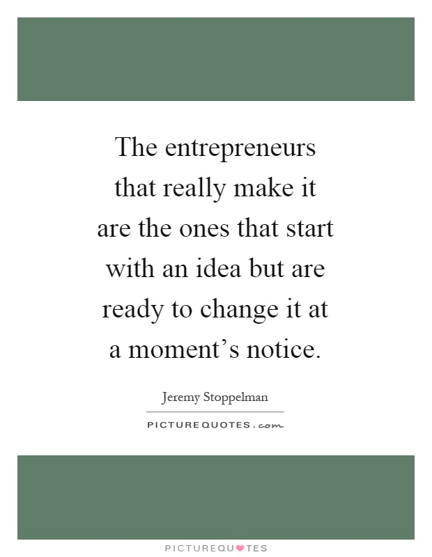 The entrepreneurs that really make it are the ones that start with an idea but are ready to change it at a moment's notice Picture Quote #1