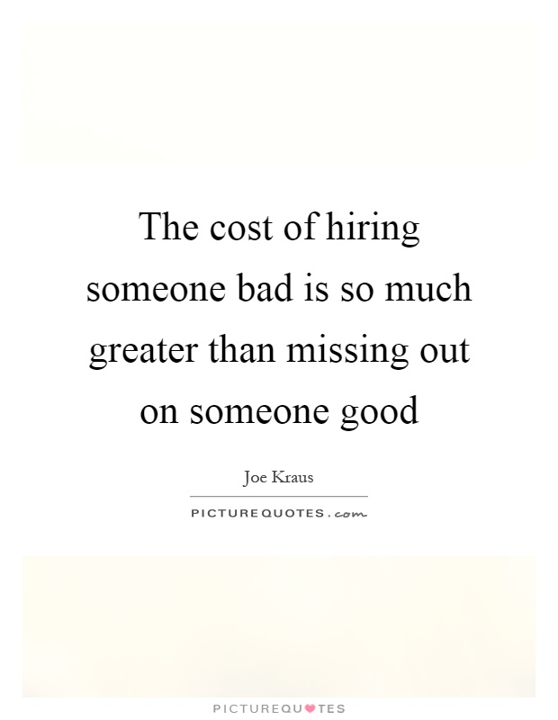 The cost of hiring someone bad is so much greater than missing out on someone good Picture Quote #1