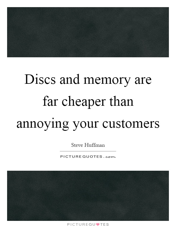 Discs and memory are far cheaper than annoying your customers Picture Quote #1