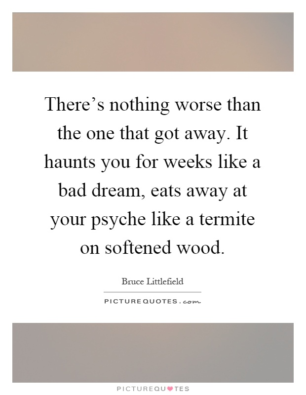 There's nothing worse than the one that got away. It haunts you for weeks like a bad dream, eats away at your psyche like a termite on softened wood Picture Quote #1