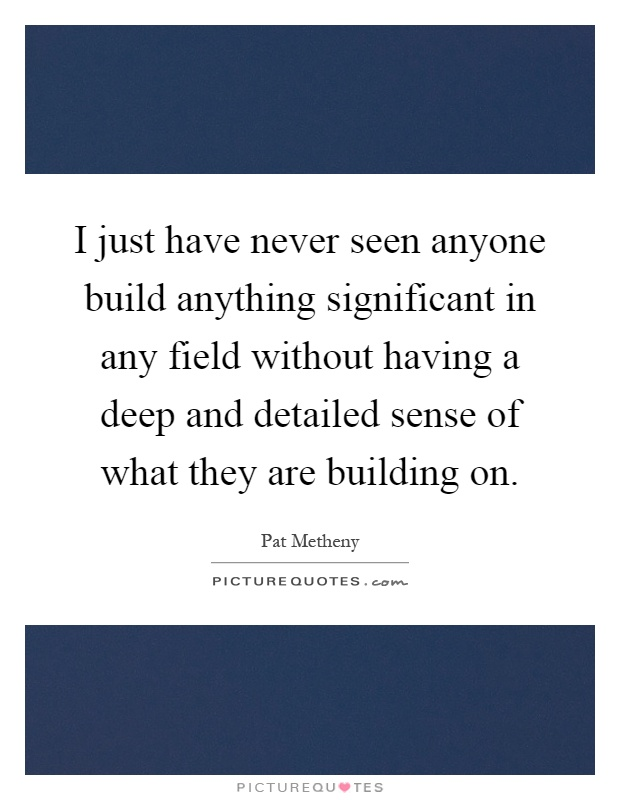 I just have never seen anyone build anything significant in any field without having a deep and detailed sense of what they are building on Picture Quote #1