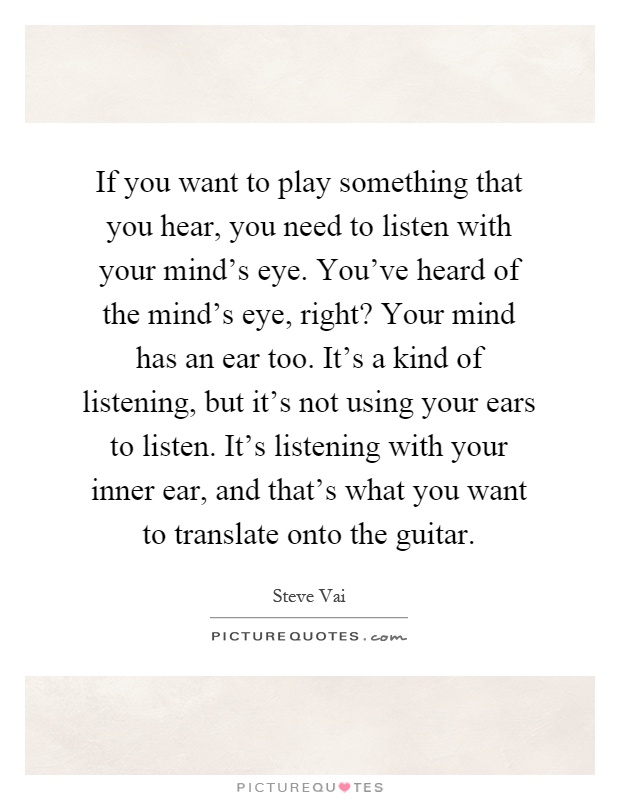 If you want to play something that you hear, you need to listen with your mind's eye. You've heard of the mind's eye, right? Your mind has an ear too. It's a kind of listening, but it's not using your ears to listen. It's listening with your inner ear, and that's what you want to translate onto the guitar Picture Quote #1